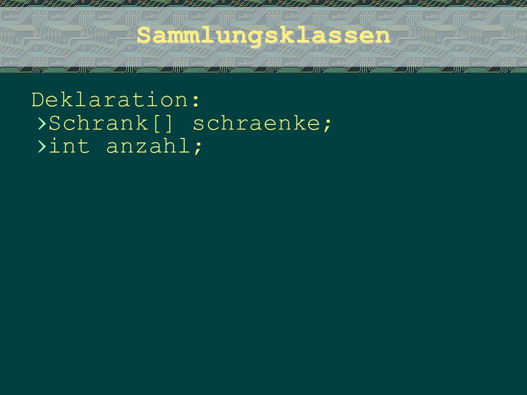 Sammlungsklassen Deklaration: Schrank[] schraenke; int anzahl;